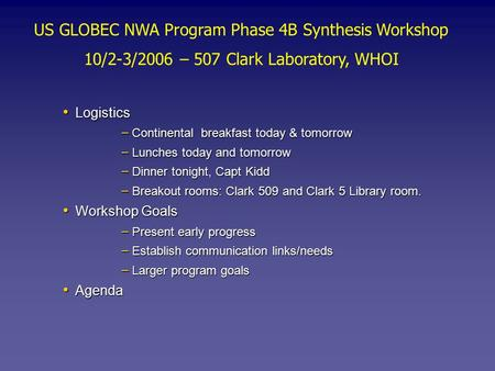 US GLOBEC NWA Program Phase 4B Synthesis Workshop 10/2-3/2006 – 507 Clark Laboratory, WHOI Logistics Logistics – Continental breakfast today & tomorrow.