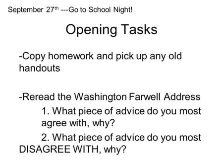 Opening Tasks -Copy homework and pick up any old handouts -Reread the Washington Farwell Address 1. What piece of advice do you most agree with, why? 2.