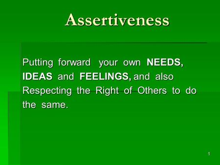 1 Assertiveness Putting forward your own NEEDS, Putting forward your own NEEDS, IDEAS and FEELINGS, and also IDEAS and FEELINGS, and also Respecting the.