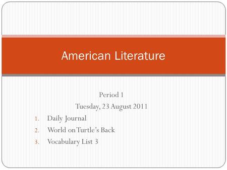 Period 1 Tuesday, 23 August 2011 1. Daily Journal 2. World on Turtle's Back 3. Vocabulary List 3 American Literature.