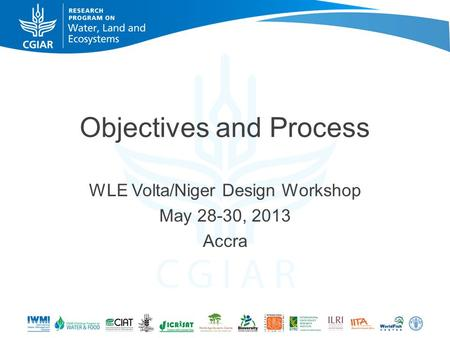Objectives and Process WLE Volta/Niger Design Workshop May 28-30, 2013 Accra.