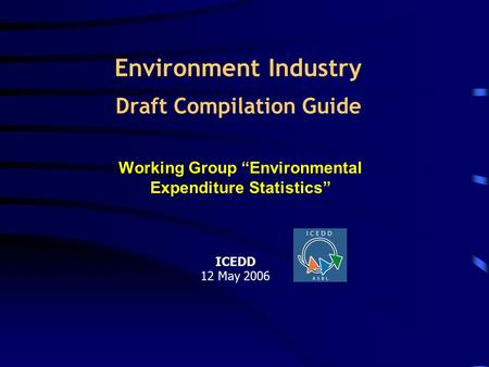 "Environment Industry Draft Compilation Guide Working Group ""Environmental Expenditure Statistics"" ICEDD 12 May 2006."