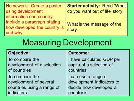 Measuring Development Objective: To compare the development of a selection of countries To compare the development of several countries using a range of.