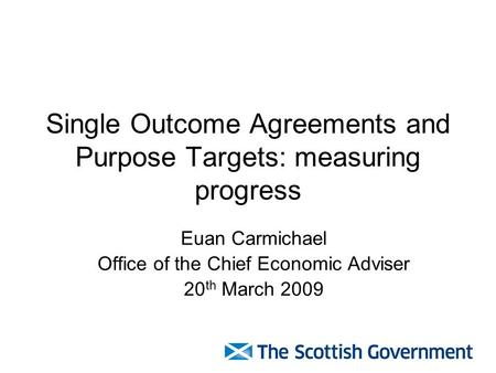 Single Outcome Agreements and Purpose Targets: measuring progress Euan Carmichael Office of the Chief Economic Adviser 20 th March 2009.