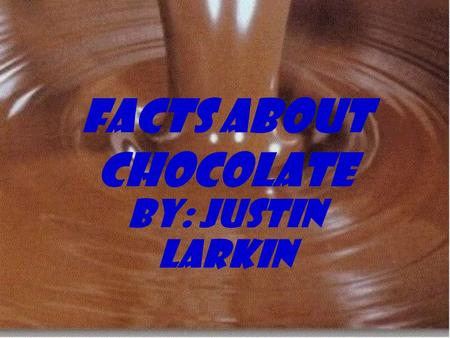 Facts About Chocolate By: Justin Larkin  The process in making chocolate hasn't changed since the 1800's.  In South San Francisco is Scharffen Berger.