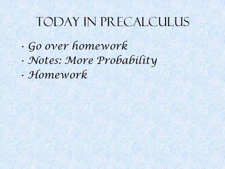 Today in Precalculus Go over homework Notes: More Probability Homework.