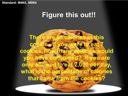 Figure this out!! There are 53 calories in this cookie. If you were to eat 7 cookies, how many calories would you have consumed? If you are only allowed.
