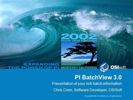 Copyright © 2002 OSI Software, Inc. All rights reserved. PI BatchView 3.0 Presentation of your rich batch information Chris Coen, Software Developer, OSISoft.