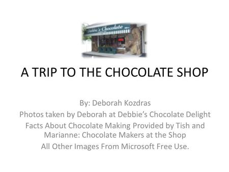 A TRIP TO THE CHOCOLATE SHOP By: Deborah Kozdras Photos taken by Deborah at Debbie's Chocolate Delight Facts About Chocolate Making Provided by Tish and.