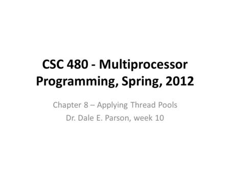 CSC 480 - Multiprocessor Programming, Spring, 2012 Chapter 8 – Applying Thread Pools Dr. Dale E. Parson, week 10.