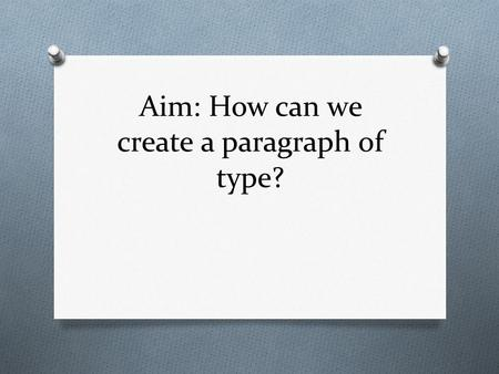 Aim: How can we create a paragraph of type?. Designing a Paragraph of Type O All of the text we have written on the label so far has been a few discrete.
