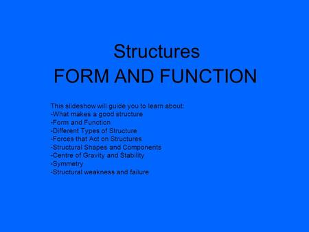 Structures FORM AND FUNCTION This slideshow will guide you to learn about: -What makes a good structure -Form and Function -Different Types of Structure.
