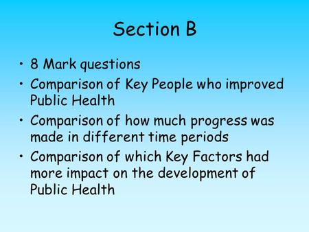 Section B 8 Mark questions Comparison of Key People who improved Public Health Comparison of how much progress was made in different time periods Comparison.