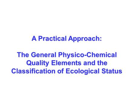 A Practical Approach: The General Physico-Chemical Quality Elements and the Classification of Ecological Status.