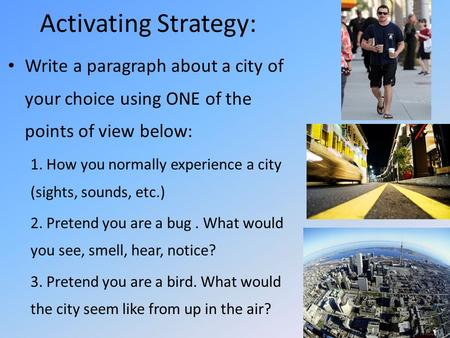Activating Strategy: Write a paragraph about a city of your choice using ONE of the points of view below: 1. How you normally experience a city (sights,