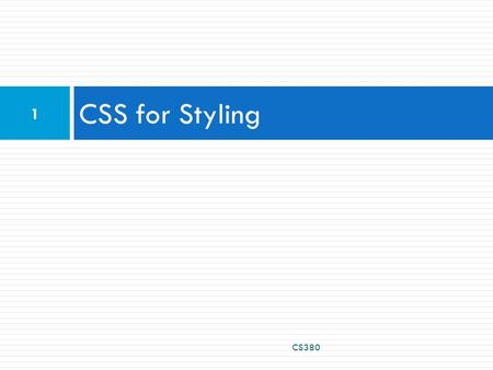 CSS for Styling CS380 1. The good, the bad and the… ugly!  Tags such as b, i, u, and font are discouraged in strict XHTML  Why is this bad? CS380 2.