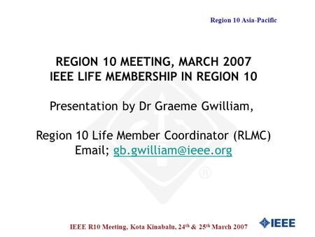 Region 10 Asia-Pacific IEEE R10 Meeting, Kota Kinabalu, 24 th & 25 th March 2007 REGION 10 MEETING, MARCH 2007 IEEE LIFE MEMBERSHIP IN REGION 10 Presentation.