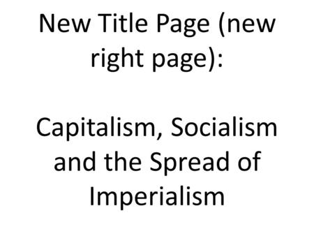 New Title Page (new right page): Capitalism, Socialism and the Spread of Imperialism.