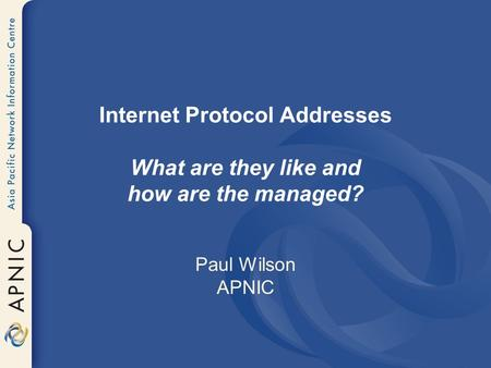 Internet Protocol Addresses What are they like and how are the managed? Paul Wilson APNIC.