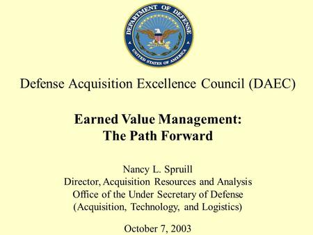 1 Defense Acquisition Excellence Council (DAEC) Earned Value Management: The Path Forward Nancy L. Spruill Director, Acquisition Resources and Analysis.