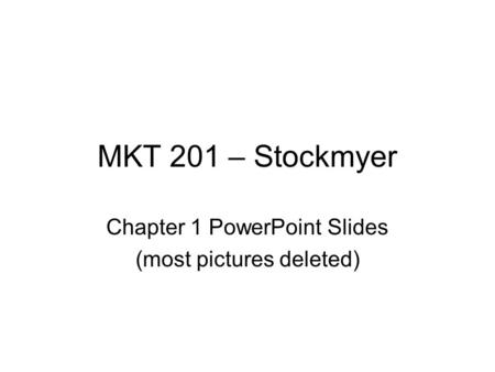 MKT 201 – Stockmyer Chapter 1 PowerPoint Slides (most pictures deleted)