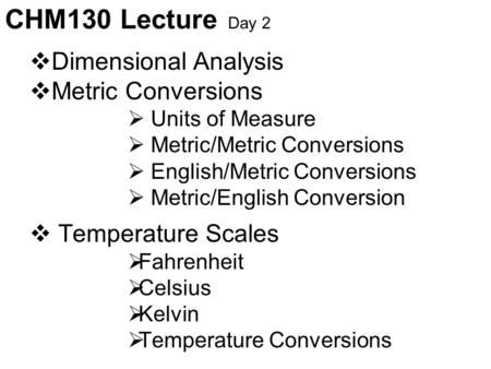 CHM130 Lecture Day 2  Dimensional Analysis  Metric Conversions  Units of Measure  Metric/Metric Conversions  English/Metric Conversions  Metric/English.