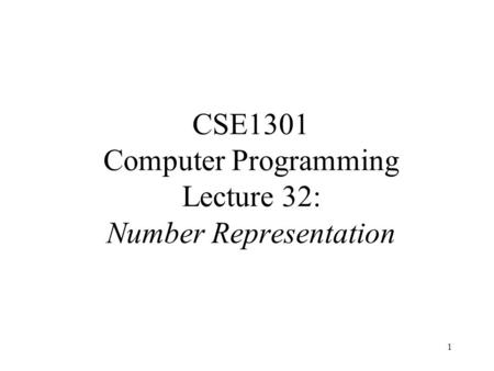 1 CSE1301 Computer Programming Lecture 32: Number Representation.