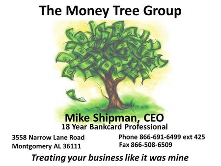 The Money Tree Group Mike Shipman, CEO 18 Year Bankcard Professional 3558 Narrow Lane Road Montgomery AL 36111 Fax 866-508-6509 Treating your business.