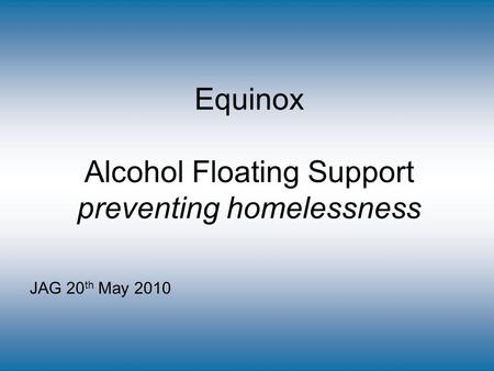 Equinox Alcohol Floating Support preventing homelessness JAG 20 th May 2010.