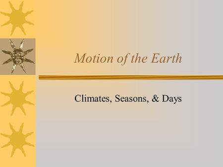 Motion of the Earth Climates, Seasons, & Days. What do you know? What do you know about the motion of the Earth & the effects it has on us.