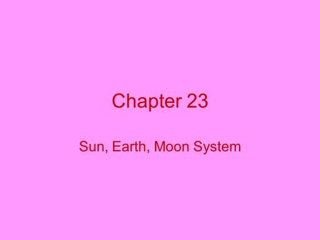 Chapter 23 Sun, Earth, Moon System. Position? Center of the universe? No, the Sun is the center of our solar system; Earth travels around the Sun. Shape?
