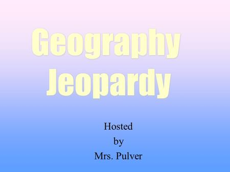 Hosted by Mrs. Pulver Geography Jeopardy Geography Jeopardy.