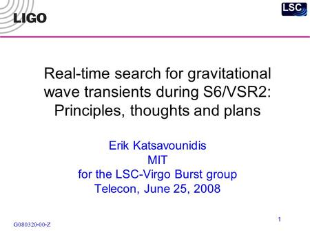G080320-00-Z 1 Real-time search for gravitational wave transients during S6/VSR2: Principles, thoughts and plans Erik Katsavounidis MIT for the LSC-Virgo.