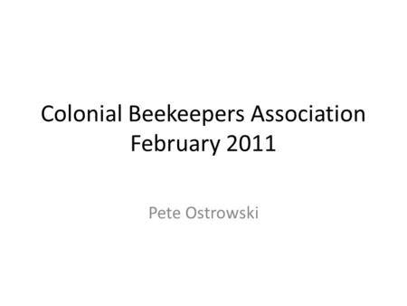 Colonial Beekeepers Association February 2011 Pete Ostrowski.