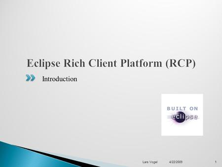 Introduction 1 Lars Vogel 4/22/2009.  Who am I?  Eclipse as a platform  What is Eclipse RCP?  Extension Points / Extensions  Equinox  SWT & JFace.