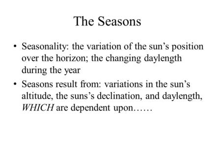 The Seasons Seasonality: the variation of the sun's position over the horizon; the changing daylength during the year Seasons result from: variations in.