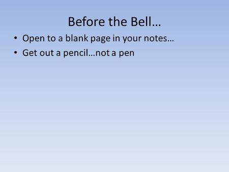 Before the Bell… Open to a blank page in your notes… Get out a pencil…not a pen.