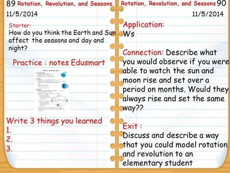 Write 3 things you learned 1. 2. 3. Starter: How do you think the Earth and Sun affect the seasons and day and night? 11/5/2014 89 90 Rotation, Revolution,