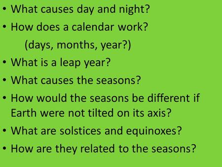 What causes day and night? How does a calendar work? (days, months, year?) What is a leap year? What causes the seasons? How would the seasons be different.