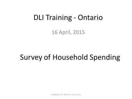 DLI Training - Ontario 16 April, 2015 Elizabeth Hill, Western University Survey of Household Spending.