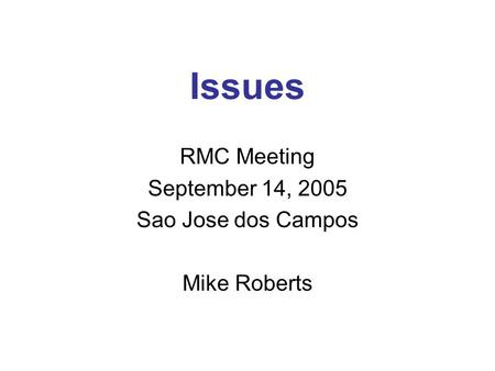 Issues RMC Meeting September 14, 2005 Sao Jose dos Campos Mike Roberts.