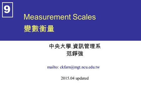 Measurement Scales 變數衡量 中央大學. 資訊管理系 范錚強 mailto: 2015.04 updated 9.