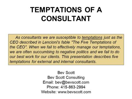 TEMPTATIONS OF A CONSULTANT As consultants we are susceptible to temptations just as the CEO described in Lencioni's fable The Five Temptations of the.