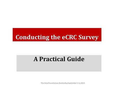 Conducting the eCRC Survey A Practical Guide The Asia Foundation, Dambulla, September 1-4, 2013.