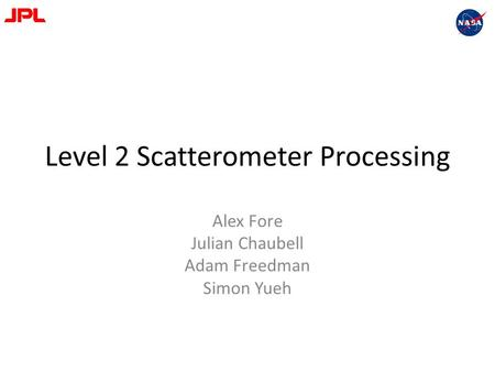 Level 2 Scatterometer Processing Alex Fore Julian Chaubell Adam Freedman Simon Yueh.
