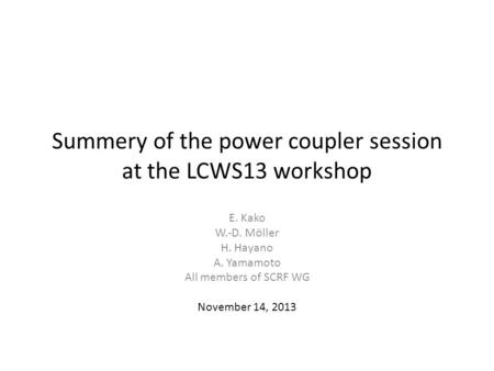 Summery of the power coupler session at the LCWS13 workshop E. Kako W.-D. Möller H. Hayano A. Yamamoto All members of SCRF WG November 14, 2013.
