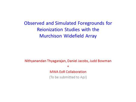 Observed and Simulated Foregrounds for Reionization Studies with the Murchison Widefield Array Nithyanandan Thyagarajan, Daniel Jacobs, Judd Bowman + MWA.