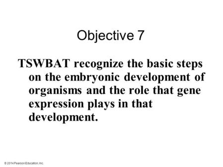© 2014 Pearson Education, Inc. TSWBAT recognize the basic steps on the embryonic development of organisms and the role that gene expression plays in that.
