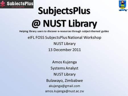 NUST Library eIFL FOSS SubjectsPlus National Workshop NUST Library 13 December 2011 Amos Kujenga Systems Analyst NUST Library Bulawayo,