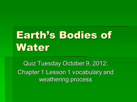 Earth's Bodies of Water Quiz Tuesday October 9, 2012: Chapter 1 Lesson 1 vocabulary and weathering process.